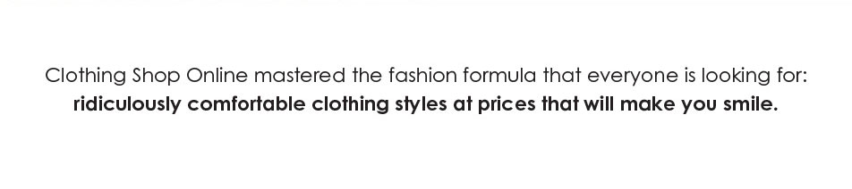 Clothing Shop Online mastered the fashion formula that everyone is looking for: ridiculously comfortable clothing styles at prices that will make you smile.